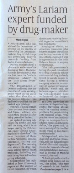 On the front page of today's Sunday Times, an article by Mark Tighe reports that the army expert who advised the Irish Government on it's practice of prescribing the dangerous drug Lariam, has previously received funding from Roche, the manufacturer of Lariam. So someone finally gets the conflict of interest here? Patricia Schlagenhauf stated that she is the 'Malaria Prevention Advisor' to the Irish Armed Forces.