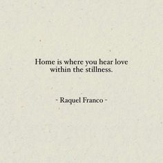 Home is where you hear love within the stillness. -Raquel Franco