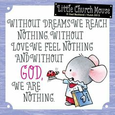 ♥ Without Dreams We Reach Nothing. Without Love We Feel Nothing and Without GOD We Are Nothing...Little Church Mouse ♥
