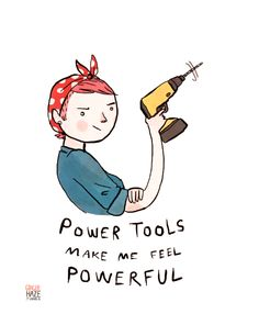 """""""Power tools make me feel powerful"""" I LOVE THIS QUOTE and the illustration rocks it."""