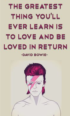 Inspirational Quote: The greatest thing you'll ever learn is to love and be loved in return. - David Bowie