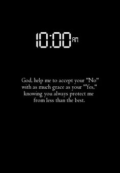 God, help me to accept your No, with as much grace as your Yes, knowing you always protect me from less than the best.