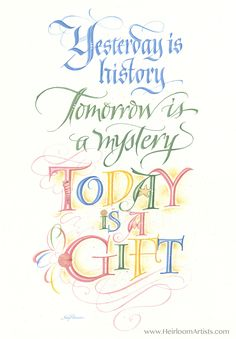 Today Is A Gift Yesterday is history, Tomorrow is a mystery, Today is a Gift Alice Morse Earle PRODUCT INFORMATION: PRINT: available in 5 sizes Fine Art Paper & Ink Acid Free Sleeve/Backing, Artist Bi