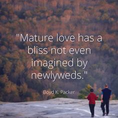 """""""Mature love has a bliss not even imagined by newlyweds."""" —President Boyd K. Packer,""""The Plan of Happiness."""""""