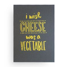 'i wish cheese was a vegetable' print - this needs to be framed and hanging in the kitchen.