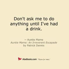 Don't ask me to do anything until I've had a drink. - Auntie Mame: An Irreverent Escapade by Patrick Dennis
