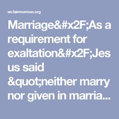 """Marriage/As a requirement for exaltation/Jesus said """"neither marry nor given in marriage"""" - FairMormon"""