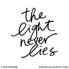 The light never lies. Subscribe: DanielleLaPorte.com #Truthbomb #Words #Quotes