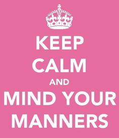 Keep Calm and Mind Your Manners
