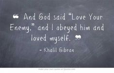 "And God said ""Love Your Enemy,"" and I obeyed him and loved myself. - Khalil Gibran"