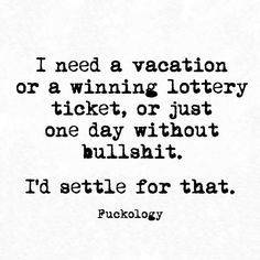 I need a vacation or a winning lottery ticket, or just one day without bullshit.  I'd settle for that.