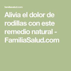 Alivia el dolor de rodillas con este remedio natural - FamiliaSalud.com