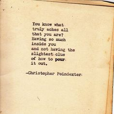 You know what truly aches all that you are? Having so much inside you and not having the slightest clue of how to pour it out. Christopher Poindexter
