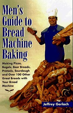 Mens Guide to Bread Machine Baking: Making Pizza, Bagels, Beer Bread, Pretzels, Sourdough, and Over 100 Other Terrific Breads with Your Bread Machine