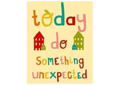 today do something unexpected