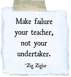 """Make failure your teacher, not your undertaker.""    --Zig Ziglar"