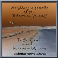 """Anything is Possible if you Believe in Yourself  To See Clearly – A Novel of Mystical Enchantment  Visionary Fiction visionarynovels.com  """"This is an exciting story filled with: love; friendship; light and darkness; good and evil; adventures; and the sweetness of life..."""" LGraika ...amazon review :)    Facebook: Susan Monday – Author amazon.com/author/susanmonday amazon.com/author/maryanthony   Visionary Fiction Romance , Mystical Fiction Romance , Spiritual Fiction Romance susanmonday.com"""