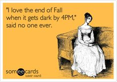 """Free and Funny Seasonal Ecard: """"I love the end of Fall when it gets dark by said no one ever. Create and send your own custom Seasonal ecard. Fall Back Time Change, End Of Fall, Daylight Savings Fall Back, Daylight Saving Time Ends, Fall Humor, Weather Quotes, Valentines Day Memes, Funny Relatable Quotes, Funny Sayings"""