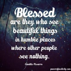 Blessed are they who see beautiful things in humble places where other people see nothing. - Camille Pissarro  #powerofpositivity #positivewords #positivethinking #inspiration #quotes