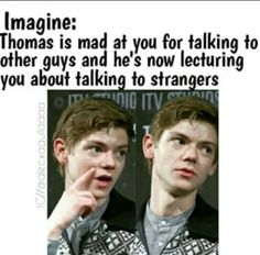 I would just kiss him<< Thomas: Y/N it's very dangerous you know. Just.. just be careful? Please? Me: *eyes gleam as I smile* Thomas: What? Me: you're too cute *le smooch*