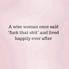 "A wise woman once said ""fuck that shit"" and lived happily ever after."