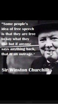 """Some people's idea of free speech is that they are free to say what they like but if anyone says anything back, that is an outrage."" Winston Churchill #winstonchurchill"