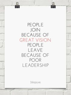 People join because of great vision people leave because of poor leadership #363302