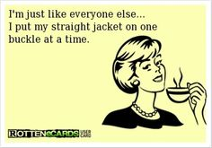 JUST  A  LITTLE   CORRECTION>>>>>>>>>>>>   IT   IS   A  STRAIT  JACKET   NOT  A  STRAIGHT   JACKET.   THE   JACKET  WAS   NAMED  FOR  THE  MAN  WHO  INVENTED  IT.    I  LIKE  THE  QUOTE   ANYWAY.