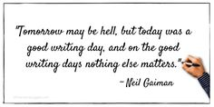 """Tomorrow may be hell, but today was a good writing day, and on the good writing days nothing else matters."" ~ Neil Gaiman"