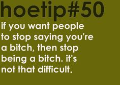 Hoetips #50 - 'If you want people to stop saying you're a bitch, then stop being a bitch. It's not that difficult.'