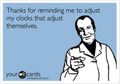 With self-adjusting clocks, you kind of forget Daylight Savings even happens...    from www.someecards.com