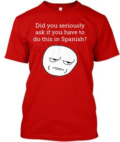 Spanish Teacher T-Shirt: Did you seriously ask if you have to do this in Spanish?