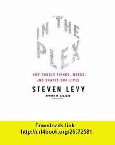In The Plex Publisher Simon  Schuster Steven Levy ,   ,  , ASIN: B004XJN4RK , tutorials , pdf , ebook , torrent , downloads , rapidshare , filesonic , hotfile , megaupload , fileserve