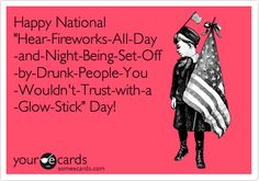 Happy National 'Hear-Fireworks-All-Day -and-Night-Being-Set-Off -by-Drunk-People-You -Wouldn't-Trust-with-a -Glow-Stick' Day!