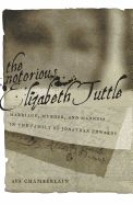 The Notorious Elizabeth Tuttle: Marriage, Murder, and Madness in the Family of Jonathan Edwards by (Mary) Ava Chamberlain '90GSAS