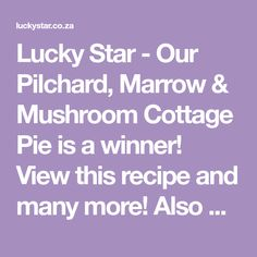 Lucky Star - Our Pilchard, Marrow & Mushroom Cottage Pie is a winner! View this recipe and many more! Also enter our recipe competition and you could WIN awesome prizes!