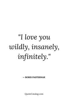 Boris Pasternak Quote - I love you wildly, insanely, infinitely. Meaningful Love Quotes, Simple Love Quotes, Short Quotes Love, I Love You Quotes For Him, Soulmate Love Quotes, Couples Quotes Love, Deep Quotes About Love, Sweet Love Quotes, True Love Quotes