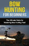Free Kindle Book -  [Sports & Outdoors][Free] Bow Hunting for Beginners: The Ultimate Guide to Mastering Bow Hunting Fast! (deer hunting, bow hunter, bowhunting, bow hunting for beginners, archery, bow hunting tips, bow & arrow)