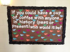 If you could have a cup of coffee with anyone in history (past or present) who would it be? Residents write responses on cups. Bulletin Board RA Resident Assistant Resident Advisor