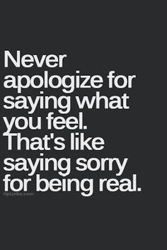 Positive Thoughts, Positive Life: Quotes To Live By...NEVER apologize for being real. Yeah people would rather say you are fake at least I was honest maybe you should try it.