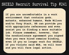 S.H.I.E.L.D. Recruit Survival Tip #241:If you are uncomfortable in a work environment that contains gods, mutants, enhanced humans, Wade Wilson and/or Tony Stark, HR can provide you with appropriate references and even assist you in finding a more suitable job. Please remember, however, that the nondisclosure agreement you signed when you were hired remains binding, even if you no longer work for S.H.I.E.L.D. If you violate said NDA, we will know and you will face legal action.