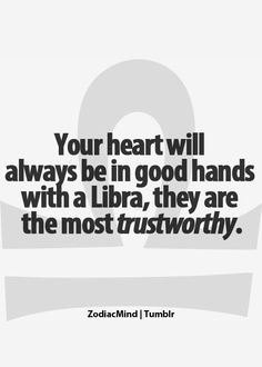 Your heart will always be in good hands with a libra....