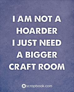 """I am not a hoarder I just need a bigger craft room."" - My family may argue with me about this one.......:-)"