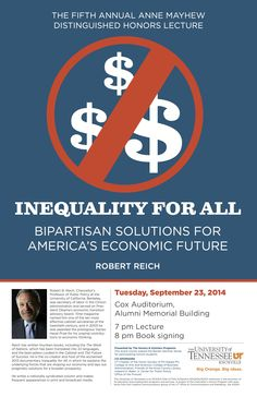 The Fifth Annual Anne Mayhew Distinguished Honors Lecture | Inequality for All: Bipartisan Solutions for America's Future | Robert Reich | Tuesday, September 23, 2014 | Cox Auditorium, Alumni Memorial Building, University of Tennessee, Knoxville | 7:00 p.m. Lecture, 8:00 p.m. Book Signing