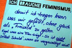 """""""Ich brauche Feminismus, damit ich tragen kann was mir gefällt, ohne gleich als """"Freiwild"""" zu gelten. Egal was eine Frau trägt - sie ist nicht """"selbst Schuld"""", wenn sie vergewaltigt wird!"""""""