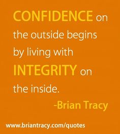 """""""Confidence on the outside begins by living with integrity on the inside."""" ~ Brian Tracy 