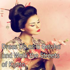 Bucket list: Dress up as a Geisha and walk the streets of Kyoto, Japan.
