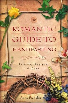 A Romantic Guide to Handfasting: Rituals, Recipes & Lore : From choosing wedding garb to selecting a date, Anna Franklin helps brides and grooms infuse their special day with magick and symbolism. Filled with inspiring wedding folkfore and handfasting customs from around the world, this guide also includes themes, sample rituals, flower/herb uses, spells, charms, and recipes for magical incense, oils, and wedding foods.