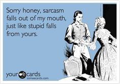 And if stupid didn't fall out of yours, maybe sarcasm wouldn't so quickly fall out of mine!