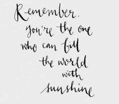 Remember you're the one who can fill the world with sunshine